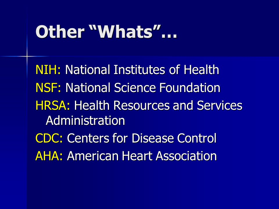 Other Whats … NIH: National Institutes of Health NSF: National Science Foundation HRSA: Health Resources and Services Administration CDC: Centers for Disease Control AHA: American Heart Association