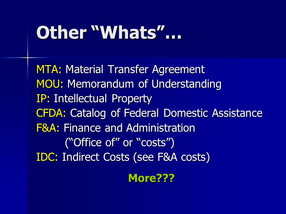 Other Whats … MTA: Material Transfer Agreement MOU: Memorandum of Understanding IP: Intellectual Property CFDA: Catalog of Federal Domestic Assistance F&A: Finance and Administration ( Office of or costs ) IDC: Indirect Costs (see F&A costs) More