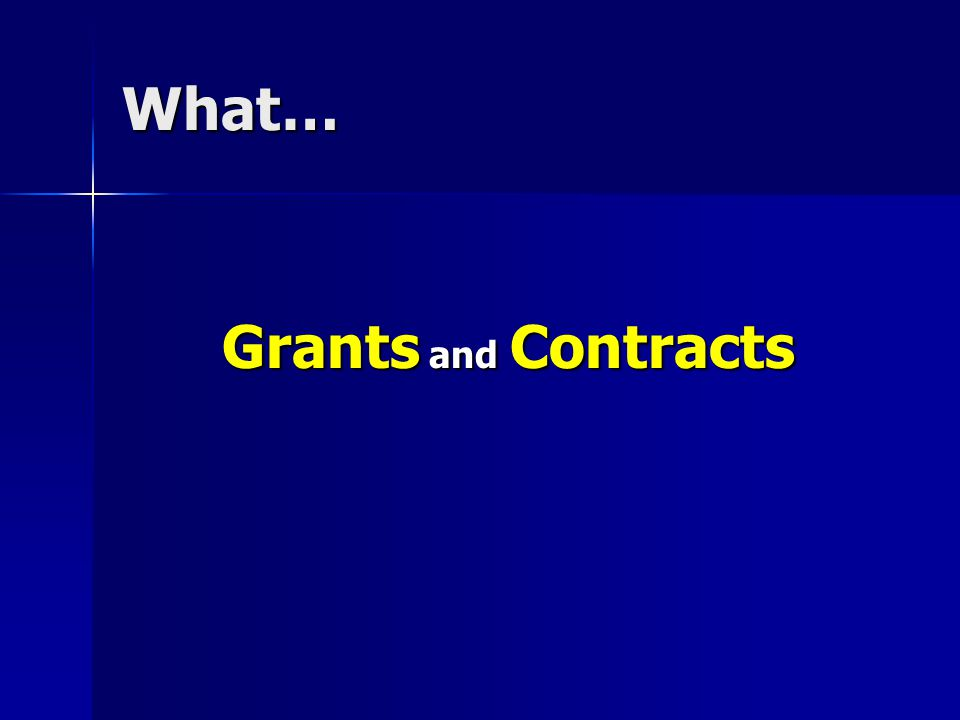 What… Grants and Contracts