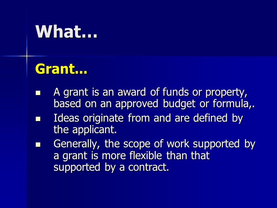 What… Grant... A grant is an award of funds or property, based on an approved budget or formula,.