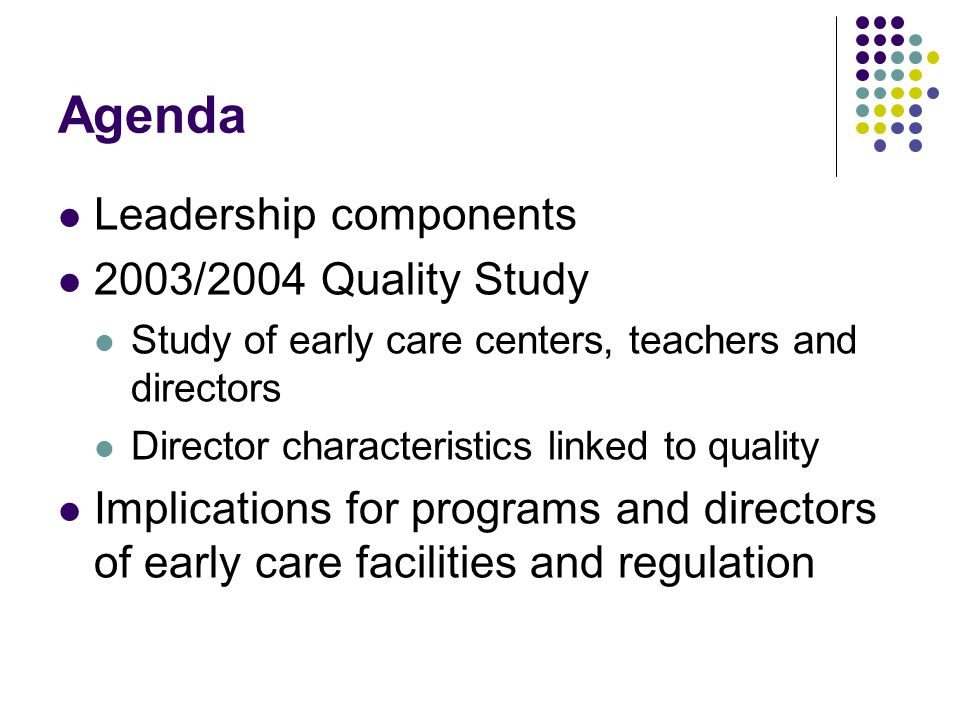 Agenda Leadership components 2003/2004 Quality Study Study of early care centers, teachers and directors Director characteristics linked to quality Implications for programs and directors of early care facilities and regulation