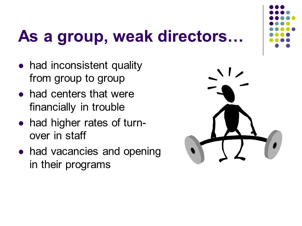 As a group, weak directors… had inconsistent quality from group to group had centers that were financially in trouble had higher rates of turn- over in staff had vacancies and opening in their programs