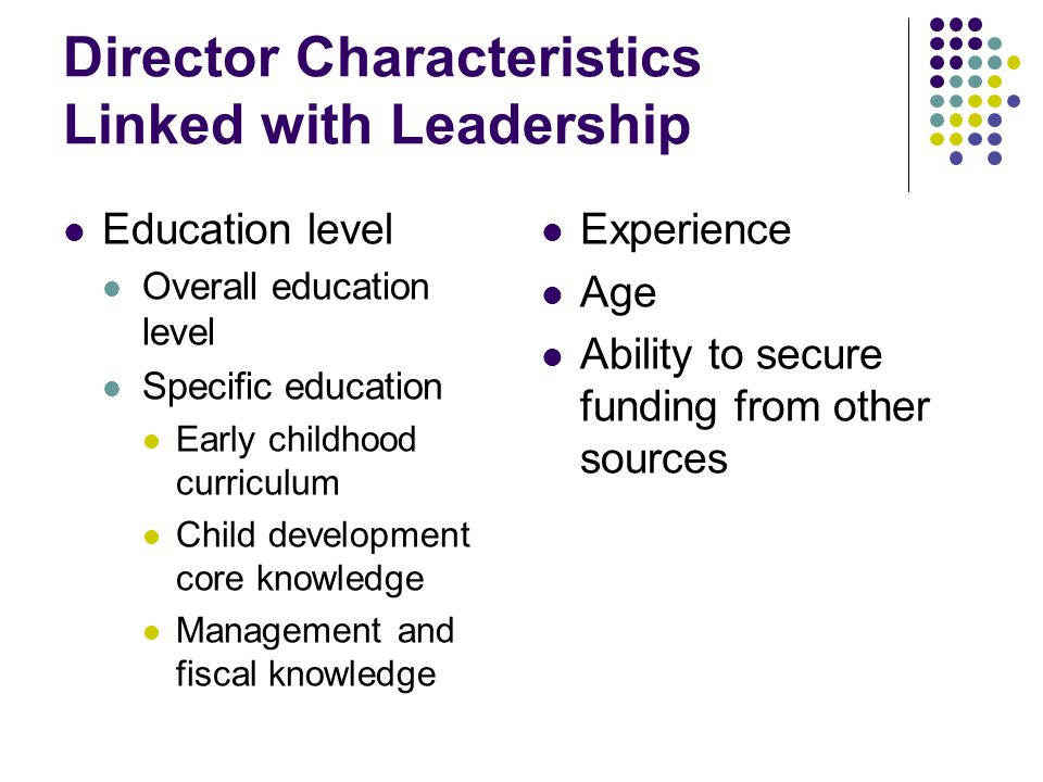 Director Characteristics Linked with Leadership Education level Overall education level Specific education Early childhood curriculum Child development core knowledge Management and fiscal knowledge Experience Age Ability to secure funding from other sources
