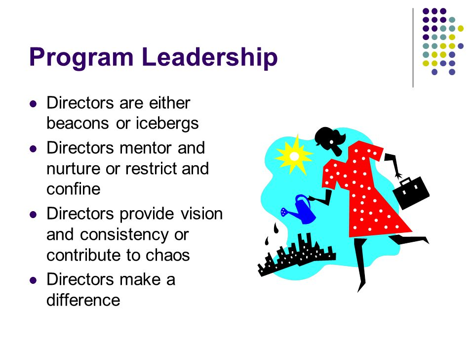 Program Leadership Directors are either beacons or icebergs Directors mentor and nurture or restrict and confine Directors provide vision and consistency or contribute to chaos Directors make a difference