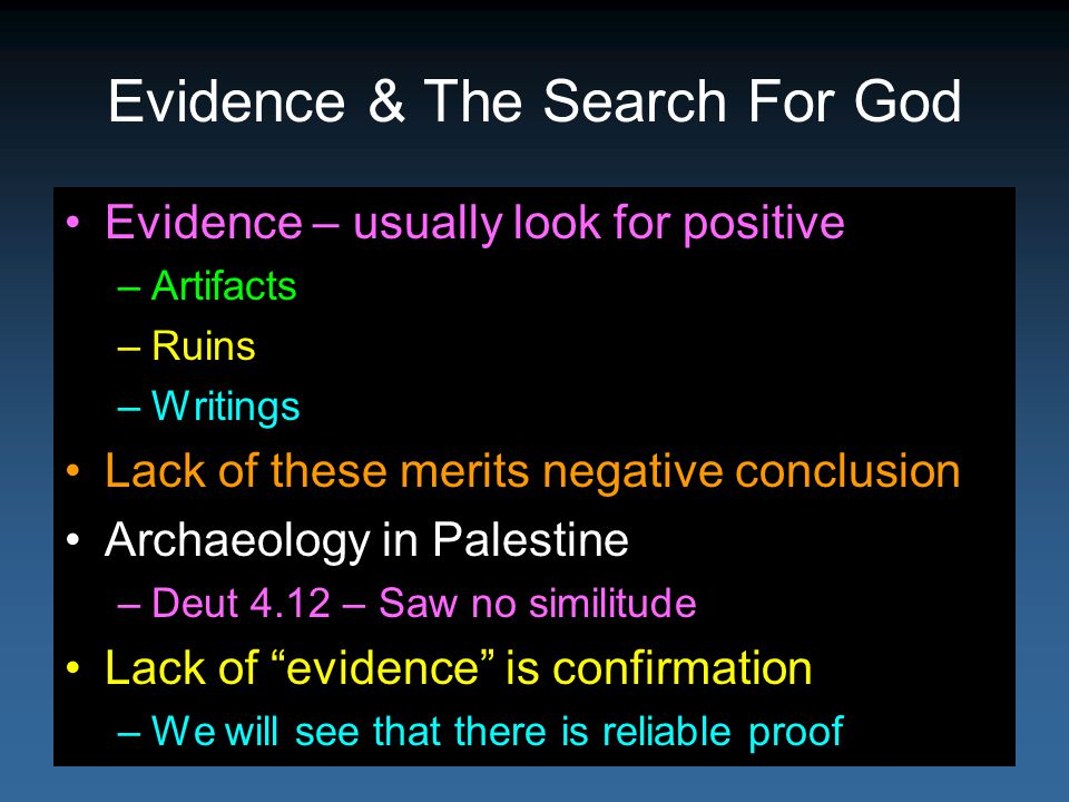 Evidence & The Search For God Evidence – usually look for positive –Artifacts –Ruins –Writings Lack of these merits negative conclusion Archaeology in Palestine –Deut 4.12 – Saw no similitude Lack of evidence is confirmation –We will see that there is reliable proof
