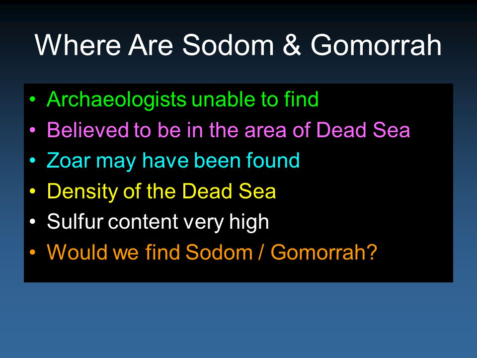 Where Are Sodom & Gomorrah Archaeologists unable to find Believed to be in the area of Dead Sea Zoar may have been found Density of the Dead Sea Sulfur content very high Would we find Sodom / Gomorrah