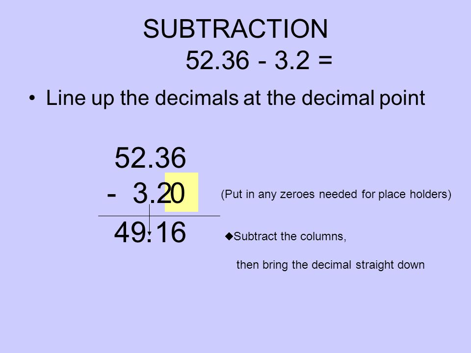 0 SUBTRACTION 52.36 - 3.2 = Line up the decimals at the decimal point 52.36 (Put in any zeroes needed for place holders) - 3.2  Subtract the columns, then bring the decimal straight down 49 16.
