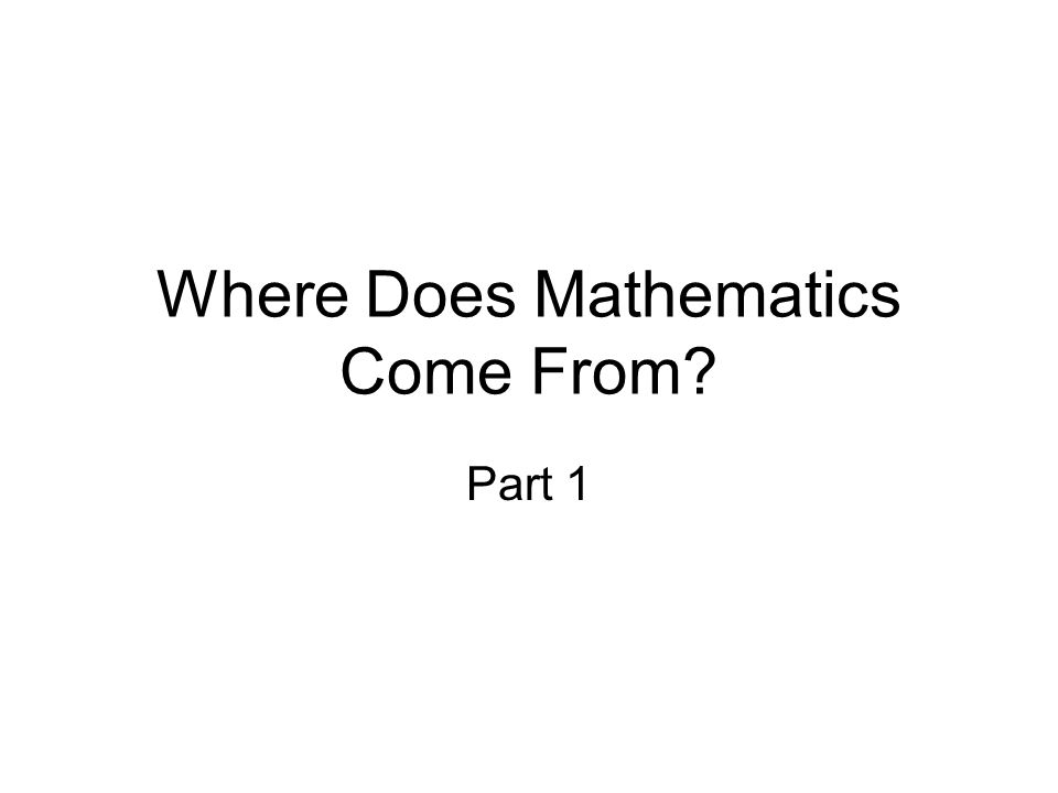 Where Does Mathematics Come From Part 1