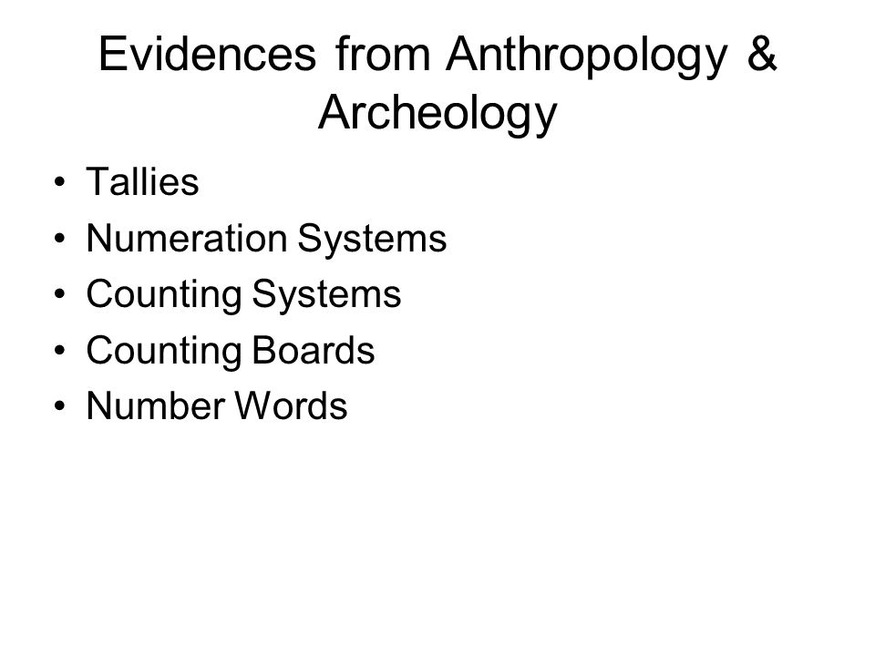 Evidences from Anthropology & Archeology Tallies Numeration Systems Counting Systems Counting Boards Number Words