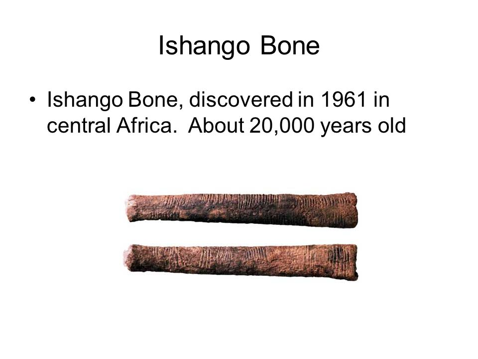 Ishango Bone Ishango Bone, discovered in 1961 in central Africa. About 20,000 years old