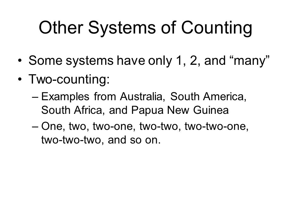 Other Systems of Counting Some systems have only 1, 2, and many Two-counting: –Examples from Australia, South America, South Africa, and Papua New Guinea –One, two, two-one, two-two, two-two-one, two-two-two, and so on.