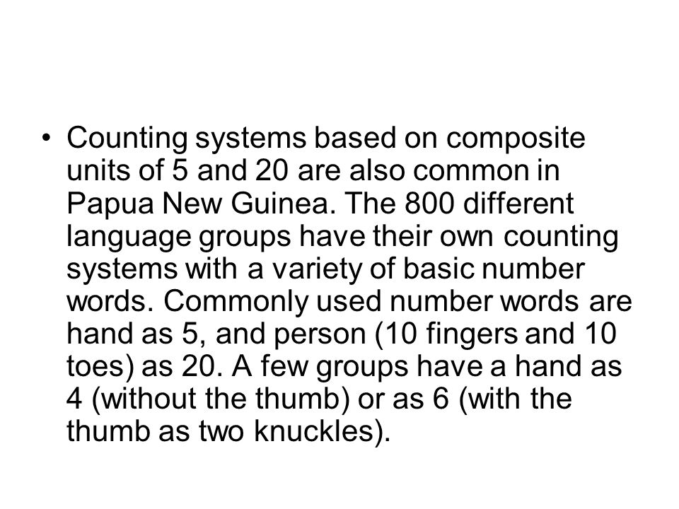 Counting systems based on composite units of 5 and 20 are also common in Papua New Guinea.