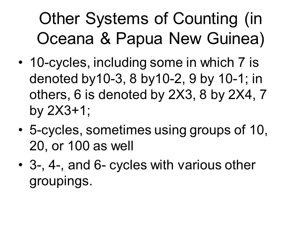 Other Systems of Counting (in Oceana & Papua New Guinea) 10-cycles, including some in which 7 is denoted by10-3, 8 by10-2, 9 by 10-1; in others, 6 is denoted by 2X3, 8 by 2X4, 7 by 2X3+1; 5-cycles, sometimes using groups of 10, 20, or 100 as well 3-, 4-, and 6- cycles with various other groupings.