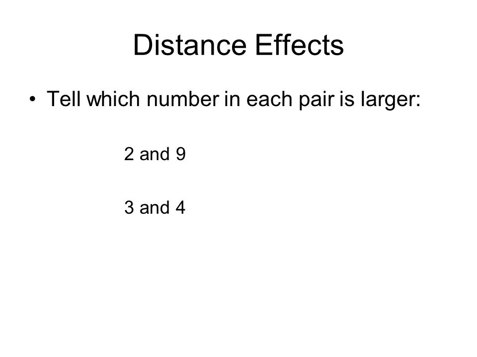 Distance Effects Tell which number in each pair is larger: 2 and 9 3 and 4