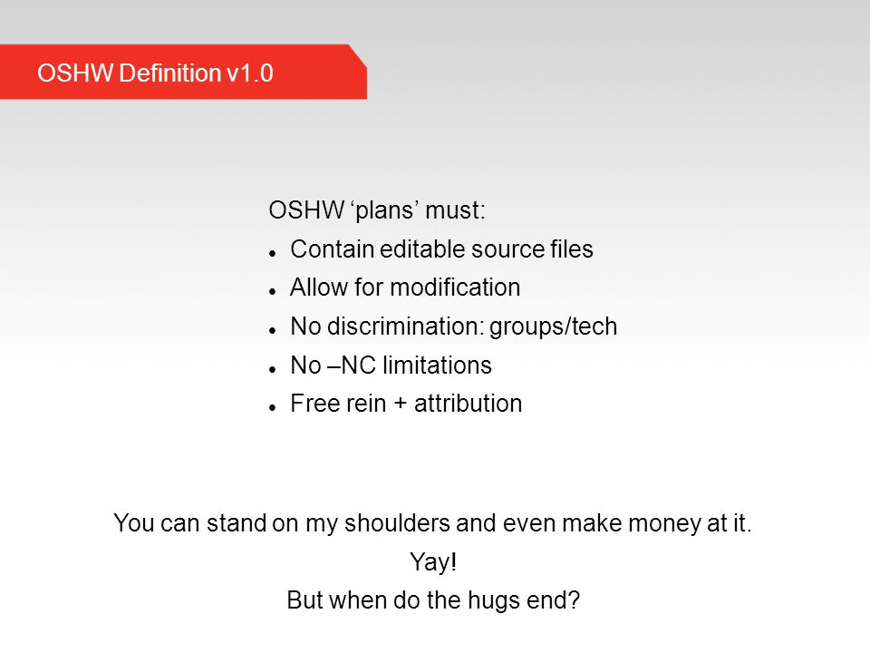 OSHW Definition v1.0 OSHW 'plans' must: Contain editable source files Allow for modification No discrimination: groups/tech No –NC limitations Free rein + attribution You can stand on my shoulders and even make money at it.