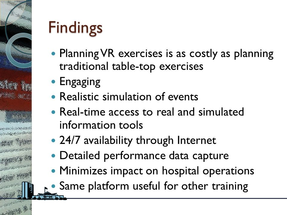 Findings Planning VR exercises is as costly as planning traditional table-top exercises Engaging Realistic simulation of events Real-time access to real and simulated information tools 24/7 availability through Internet Detailed performance data capture Minimizes impact on hospital operations Same platform useful for other training