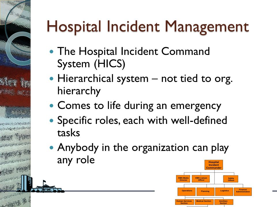 Hospital Incident Management The Hospital Incident Command System (HICS) Hierarchical system – not tied to org.
