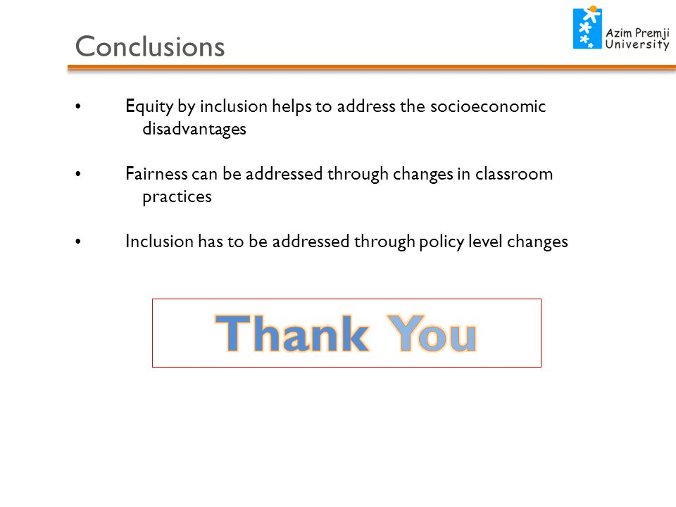 Conclusions Equity by inclusion helps to address the socioeconomic disadvantages Fairness can be addressed through changes in classroom practices Inclusion has to be addressed through policy level changes