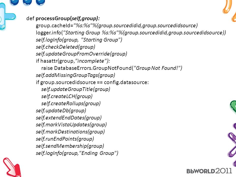 def processGroup(self,group): group.cacheId= %s:%s %(group.sourcedidid,group.sourcedidsource) logger.info( Starting Group %s:%s %(group.sourcedidid,group.sourcedidsource)) self.logInfo(group, Starting Group ) self.checkDeleted(group) self.updateGroupFromOverride(group) if hasattr(group, incomplete ): raise DatabaseErrors.GroupNotFound( Group Not Found! ) self.addMissingGroupTags(group) if group.sourcedidsource == config.datasource: self.updateGroupTitle(group) self.createLCH(group) self.createRollups(group) self.updateDb(group) self.extendEndDates(group) self.markVistaUpdates(group) self.markDestinations(group) self.runEndPoints(group) self.sendMembership(group) self.logInfo(group, Ending Group )