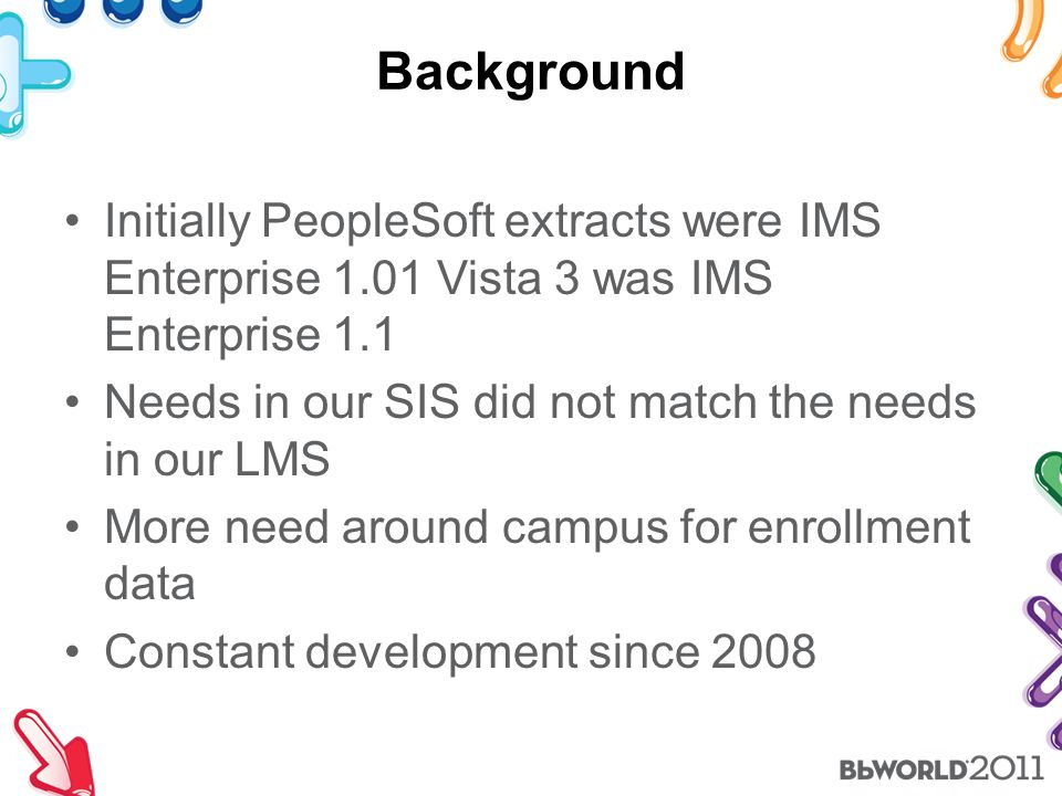 Background Initially PeopleSoft extracts were IMS Enterprise 1.01 Vista 3 was IMS Enterprise 1.1 Needs in our SIS did not match the needs in our LMS More need around campus for enrollment data Constant development since 2008