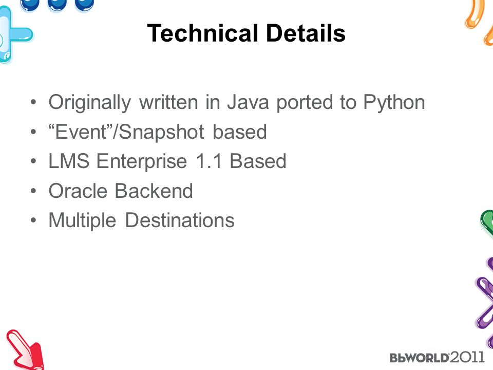Technical Details Originally written in Java ported to Python Event /Snapshot based LMS Enterprise 1.1 Based Oracle Backend Multiple Destinations