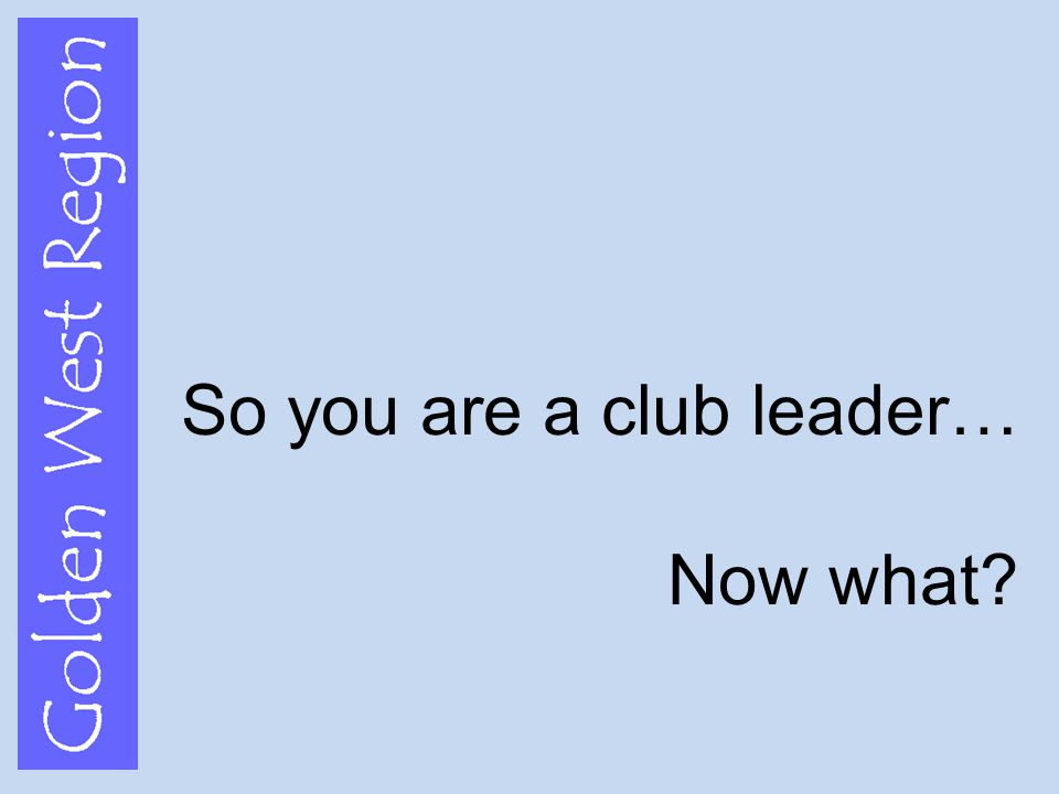 Golden West Region So you are a club leader… Now what