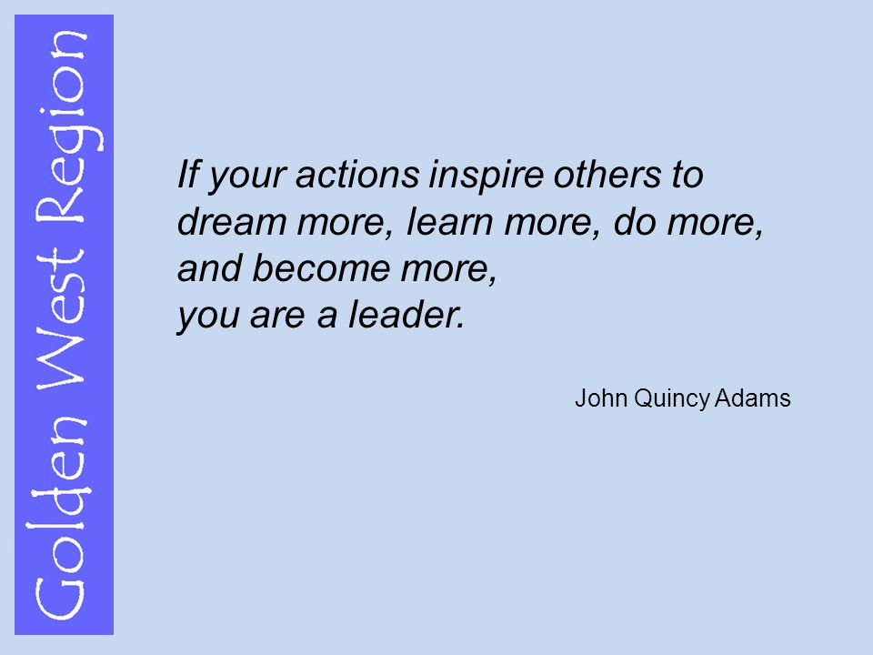 Golden West Region If your actions inspire others to dream more, learn more, do more, and become more, you are a leader.