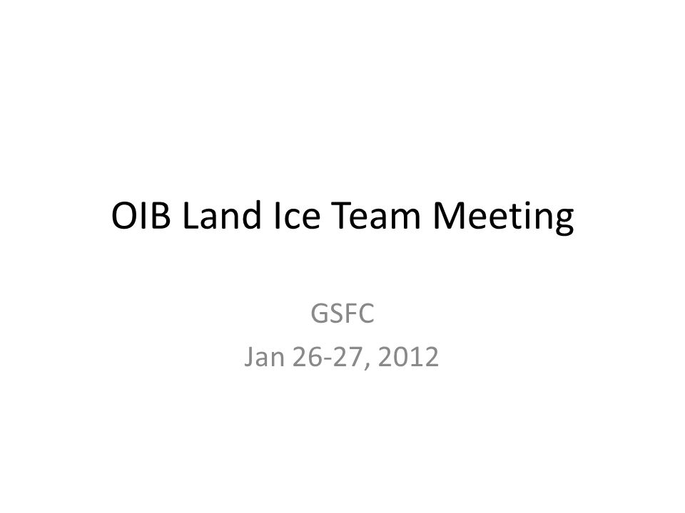 OIB Land Ice Team Meeting GSFC Jan 26-27, 2012