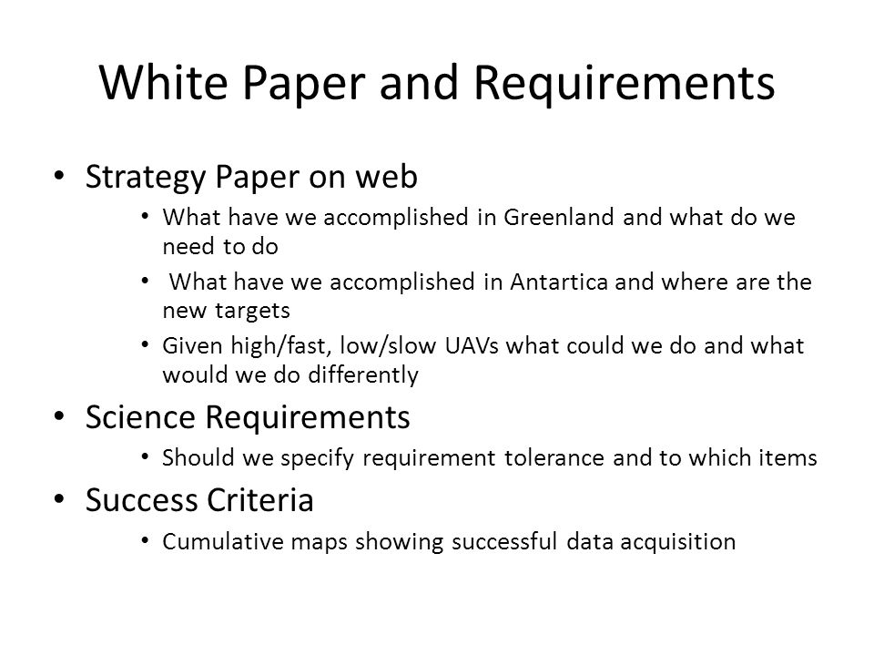 White Paper and Requirements Strategy Paper on web What have we accomplished in Greenland and what do we need to do What have we accomplished in Antartica and where are the new targets Given high/fast, low/slow UAVs what could we do and what would we do differently Science Requirements Should we specify requirement tolerance and to which items Success Criteria Cumulative maps showing successful data acquisition