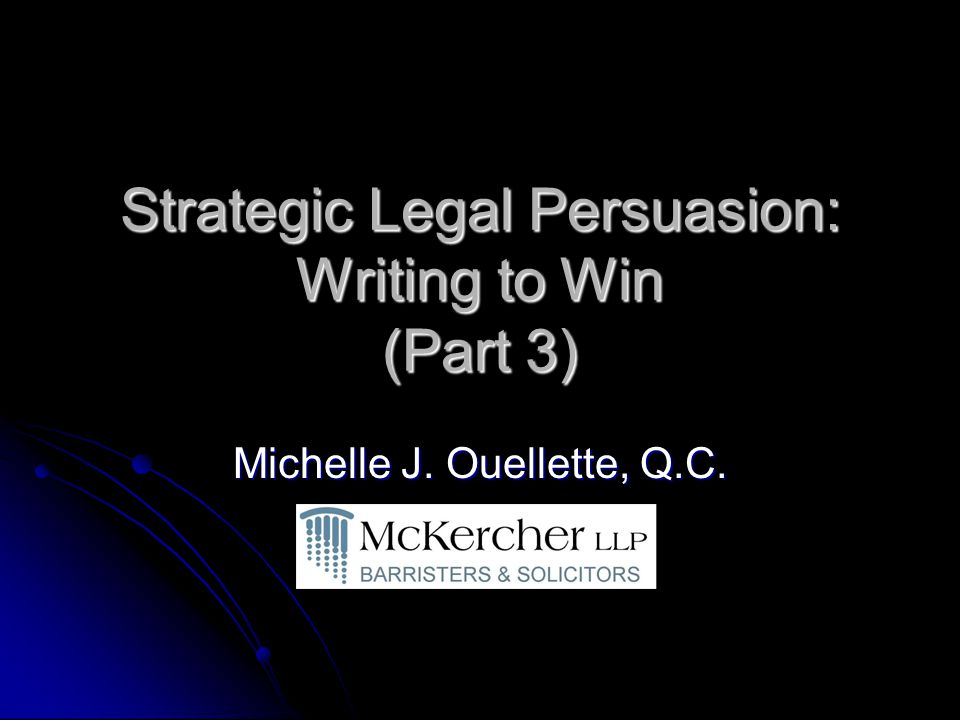 Strategic Legal Persuasion: Writing to Win (Part 3) Michelle J. Ouellette, Q.C.
