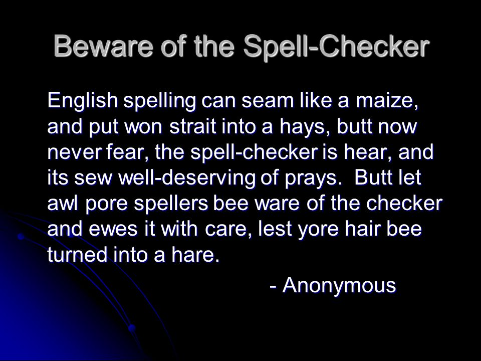 Beware of the Spell-Checker English spelling can seam like a maize, and put won strait into a hays, butt now never fear, the spell-checker is hear, and its sew well-deserving of prays.