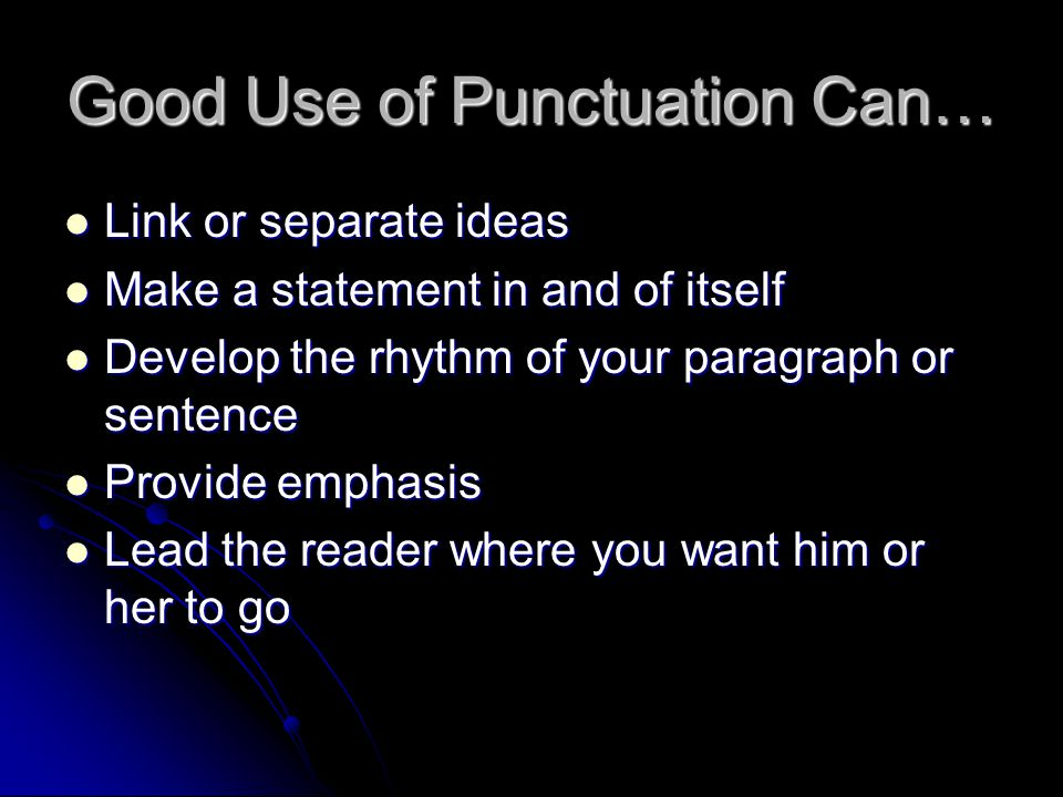Good Use of Punctuation Can… Link or separate ideas Link or separate ideas Make a statement in and of itself Make a statement in and of itself Develop the rhythm of your paragraph or sentence Develop the rhythm of your paragraph or sentence Provide emphasis Provide emphasis Lead the reader where you want him or her to go Lead the reader where you want him or her to go