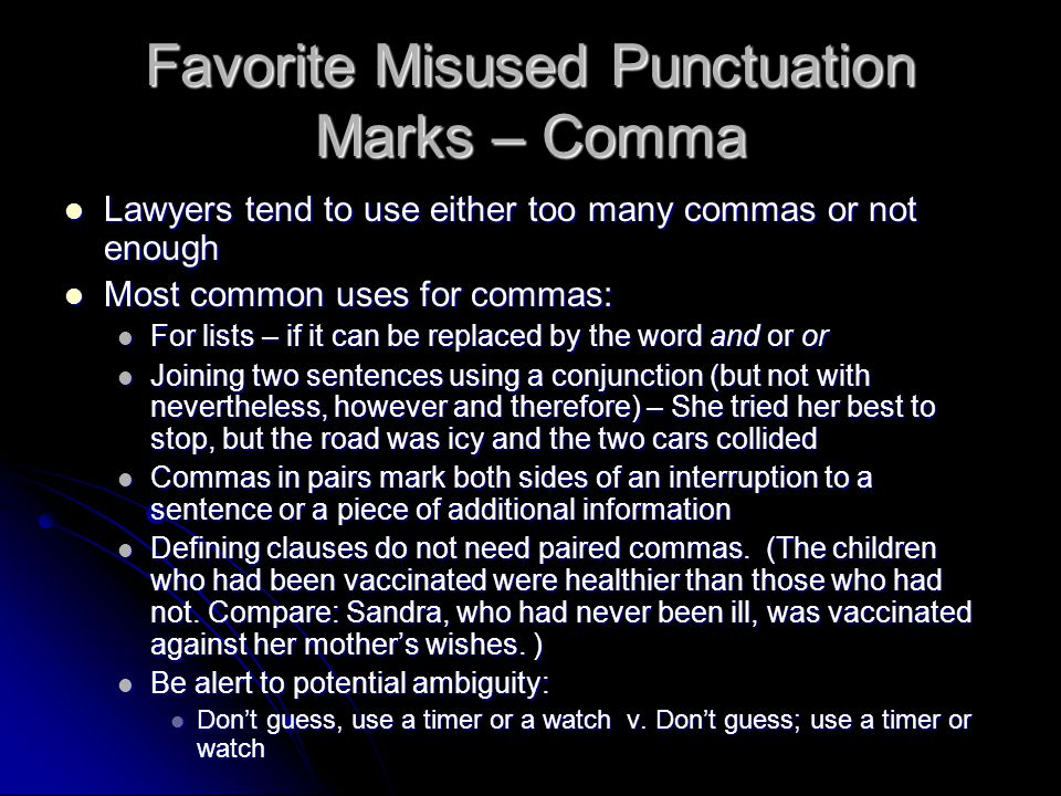 Favorite Misused Punctuation Marks – Comma Lawyers tend to use either too many commas or not enough Lawyers tend to use either too many commas or not enough Most common uses for commas: Most common uses for commas: For lists – if it can be replaced by the word and or or For lists – if it can be replaced by the word and or or Joining two sentences using a conjunction (but not with nevertheless, however and therefore) – She tried her best to stop, but the road was icy and the two cars collided Joining two sentences using a conjunction (but not with nevertheless, however and therefore) – She tried her best to stop, but the road was icy and the two cars collided Commas in pairs mark both sides of an interruption to a sentence or a piece of additional information Commas in pairs mark both sides of an interruption to a sentence or a piece of additional information Defining clauses do not need paired commas.