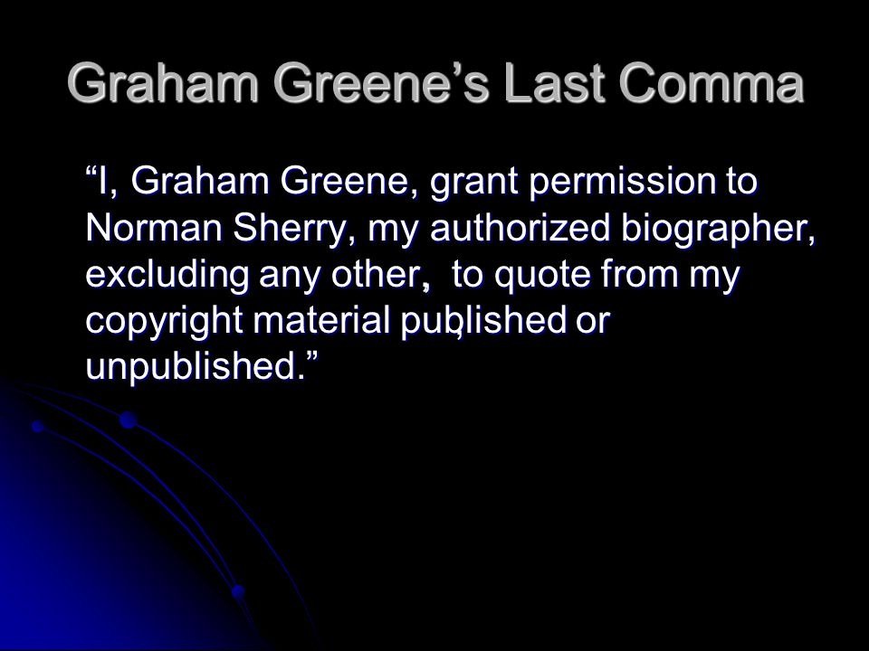 Graham Greene's Last Comma I, Graham Greene, grant permission to Norman Sherry, my authorized biographer, excluding any other, to quote from my copyright material published or unpublished. ,,,,,,,,