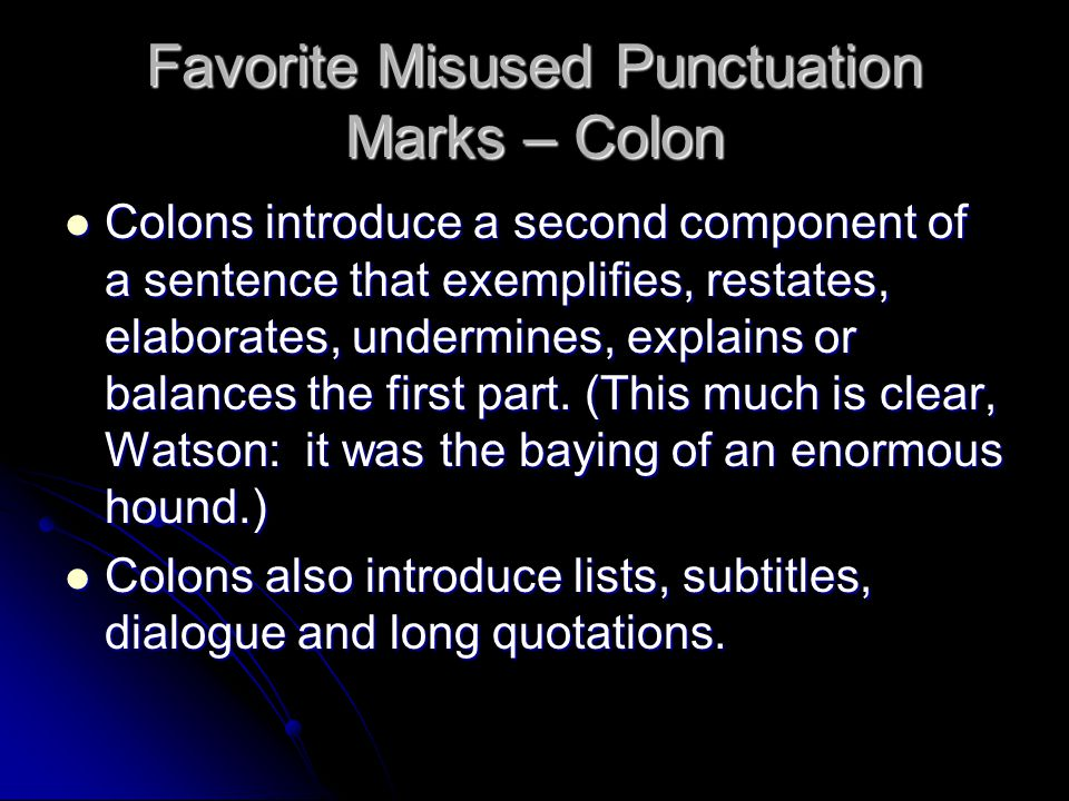 Favorite Misused Punctuation Marks – Colon Colons introduce a second component of a sentence that exemplifies, restates, elaborates, undermines, explains or balances the first part.