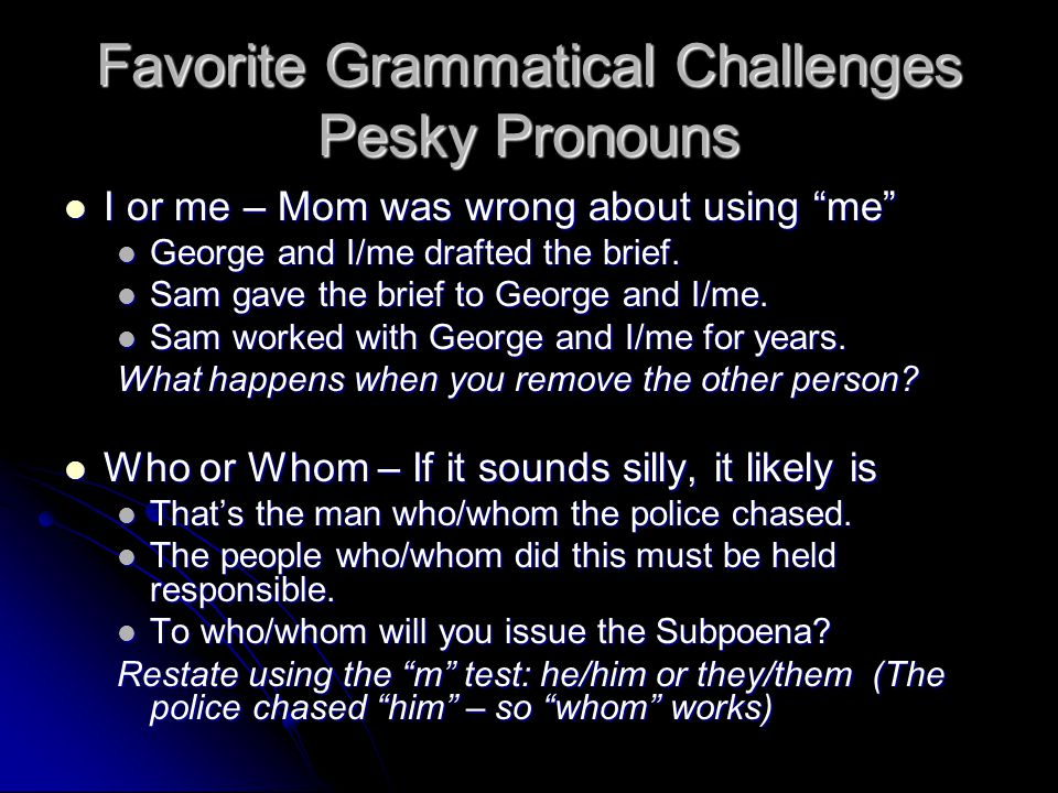 Favorite Grammatical Challenges Pesky Pronouns I or me – Mom was wrong about using me I or me – Mom was wrong about using me George and I/me drafted the brief.
