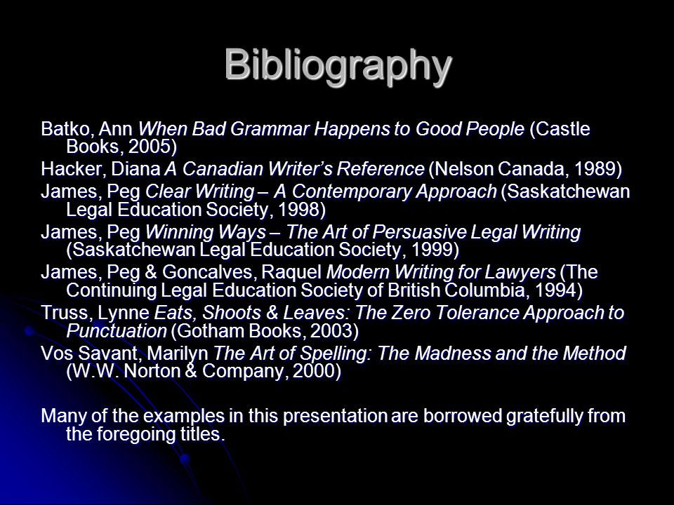 Bibliography Batko, Ann When Bad Grammar Happens to Good People (Castle Books, 2005) Hacker, Diana A Canadian Writer's Reference (Nelson Canada, 1989) James, Peg Clear Writing – A Contemporary Approach (Saskatchewan Legal Education Society, 1998) James, Peg Winning Ways – The Art of Persuasive Legal Writing (Saskatchewan Legal Education Society, 1999) James, Peg & Goncalves, Raquel Modern Writing for Lawyers (The Continuing Legal Education Society of British Columbia, 1994) Truss, Lynne Eats, Shoots & Leaves: The Zero Tolerance Approach to Punctuation (Gotham Books, 2003) Vos Savant, Marilyn The Art of Spelling: The Madness and the Method (W.W.