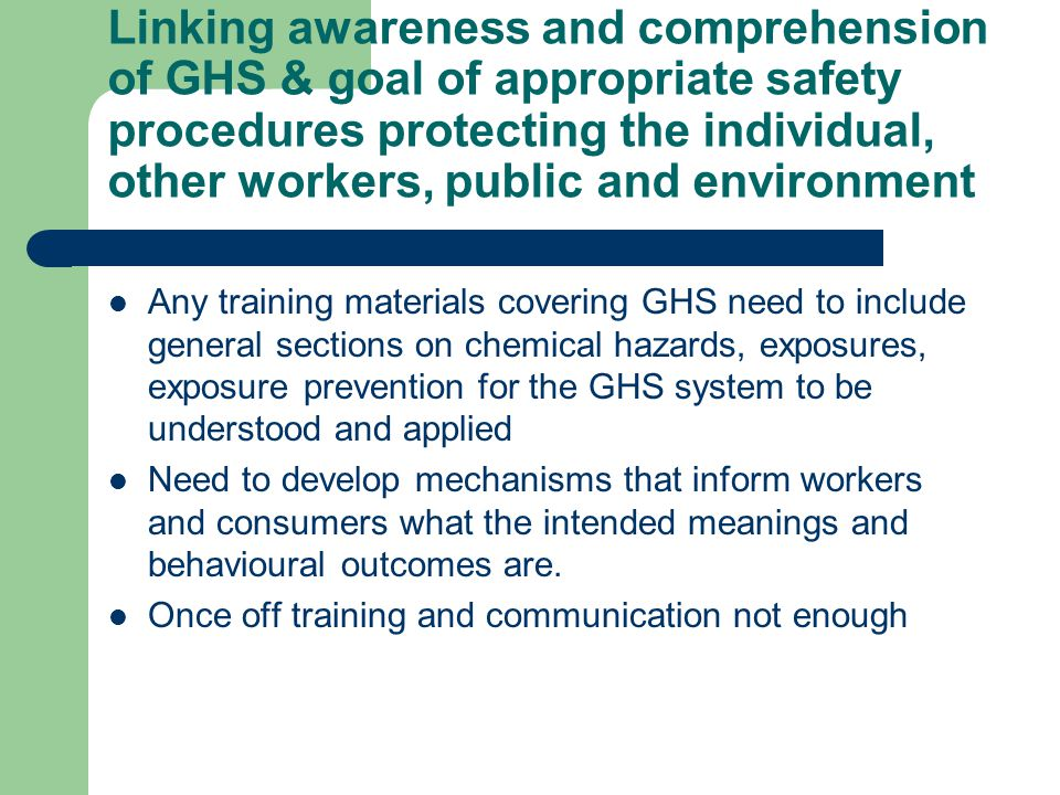 Linking awareness and comprehension of GHS & goal of appropriate safety procedures protecting the individual, other workers, public and environment Any training materials covering GHS need to include general sections on chemical hazards, exposures, exposure prevention for the GHS system to be understood and applied Need to develop mechanisms that inform workers and consumers what the intended meanings and behavioural outcomes are.