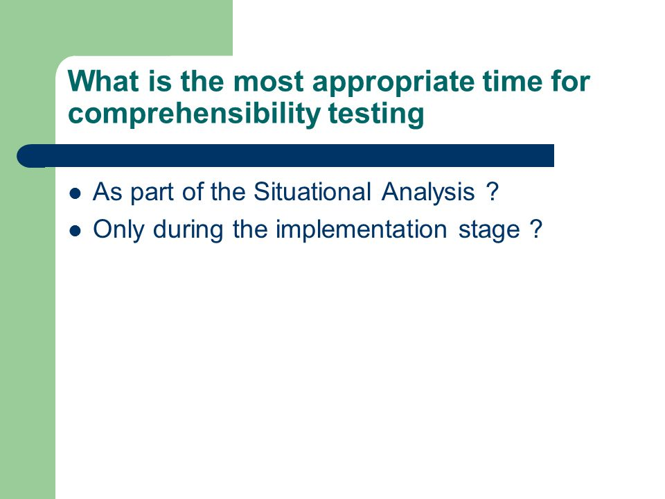 What is the most appropriate time for comprehensibility testing As part of the Situational Analysis .