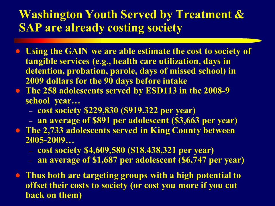 Washington Youth Served by Treatment & SAP are already costing society Using the GAIN we are able estimate the cost to society of tangible services (e.g., health care utilization, days in detention, probation, parole, days of missed school) in 2009 dollars for the 90 days before intake The 258 adolescents served by ESD113 in the school year… – cost society $229,830 ($ per year) – an average of $891 per adolescent ($3,663 per year) The 2,733 adolescents served in King County between … – cost society $4,609,580 ($18.438,321 per year) – an average of $1,687 per adolescent ($6,747 per year) Thus both are targeting groups with a high potential to offset their costs to society (or cost you more if you cut back on them)
