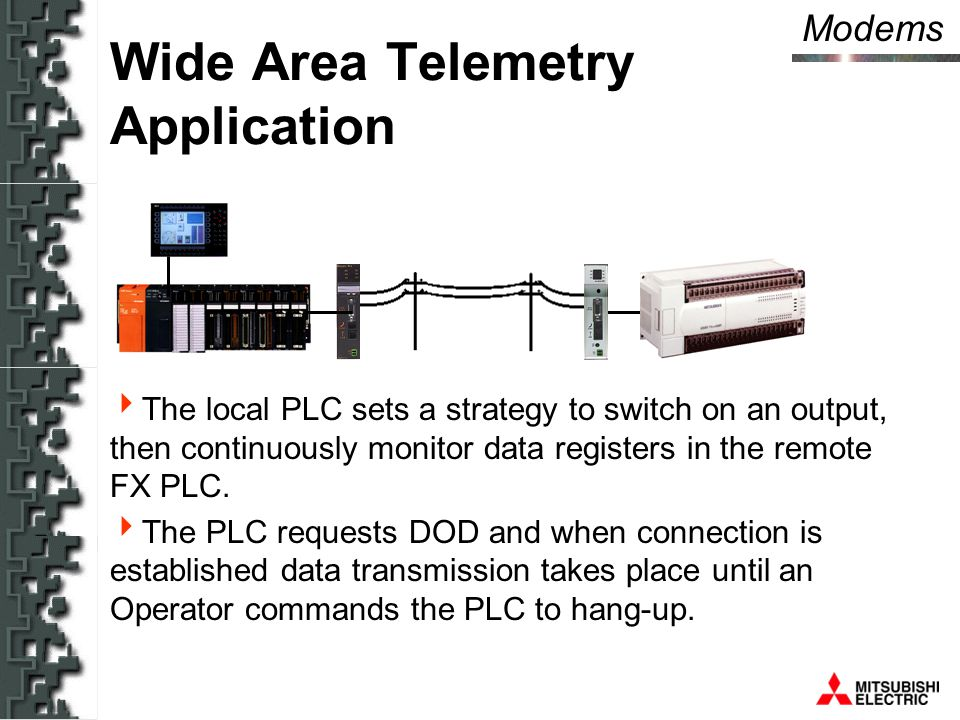Modems Wide Area Telemetry Application  The local PLC sets a strategy to switch on an output, then continuously monitor data registers in the remote FX PLC.