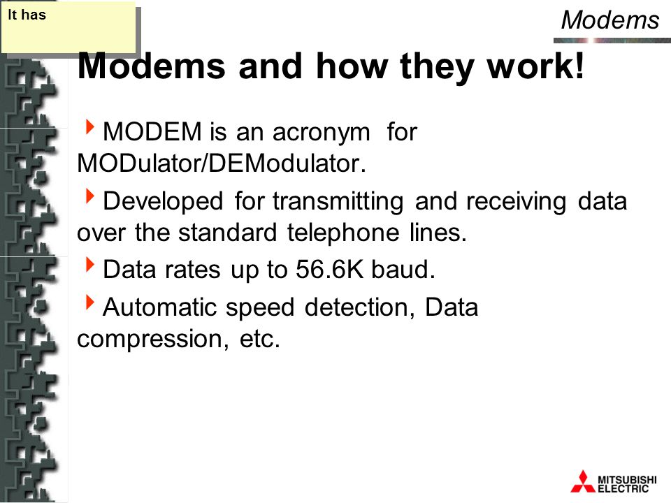 Modems It has Modems and how they work.  MODEM is an acronym for MODulator/DEModulator.