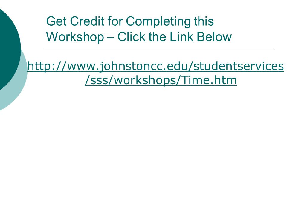Get Credit for Completing this Workshop – Click the Link Below http://www.johnstoncc.edu/studentservices /sss/workshops/Time.htm