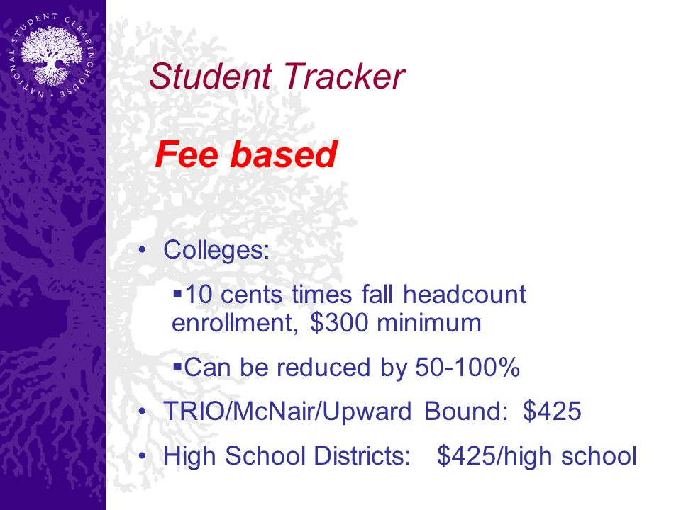 Student Tracker Fee based Colleges:  10 cents times fall headcount enrollment, $300 minimum  Can be reduced by 50-100% TRIO/McNair/Upward Bound: $425 High School Districts: $425/high school