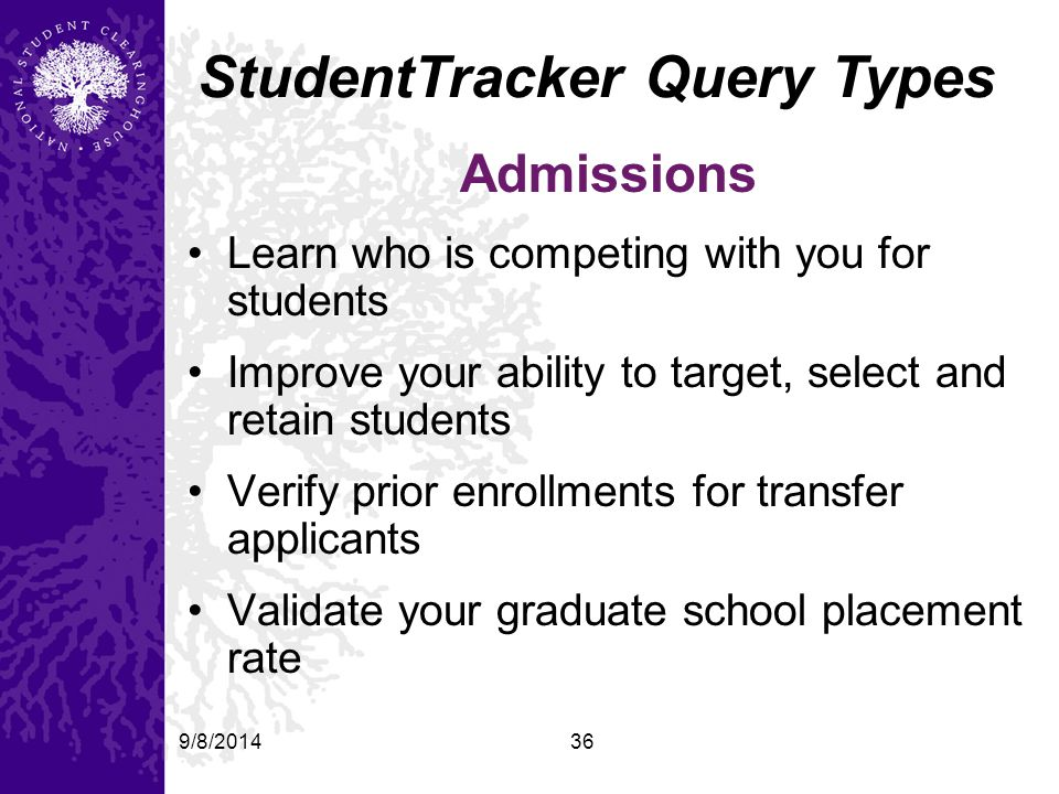 9/8/201436 StudentTracker Query Types Admissions Learn who is competing with you for students Improve your ability to target, select and retain students Verify prior enrollments for transfer applicants Validate your graduate school placement rate