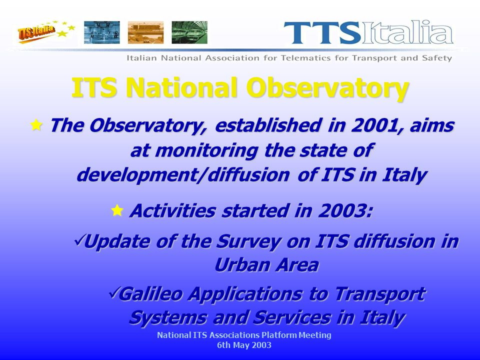 National ITS Associations Platform Meeting 6th May 2003 ITS National Observatory  The Observatory, established in 2001, aims at monitoring the state of development/diffusion of ITS in Italy  Activities started in 2003: Update of the Survey on ITS diffusion in Urban Area Update of the Survey on ITS diffusion in Urban Area Galileo Applications to Transport Systems and Services in Italy Galileo Applications to Transport Systems and Services in Italy