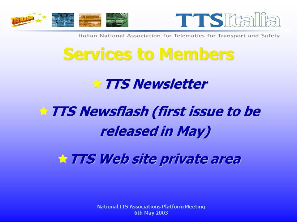 National ITS Associations Platform Meeting 6th May 2003 Services to Members  TTS Newsletter  TTS Newsflash (first issue to be released in May)  TTS Web site private area
