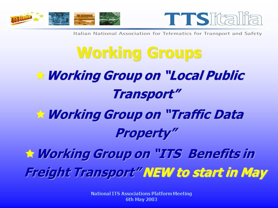 National ITS Associations Platform Meeting 6th May 2003 Working Groups  Working Group on Local Public Transport  Working Group on Traffic Data Property  Working Group on ITS Benefits in Freight Transport NEW to start in May