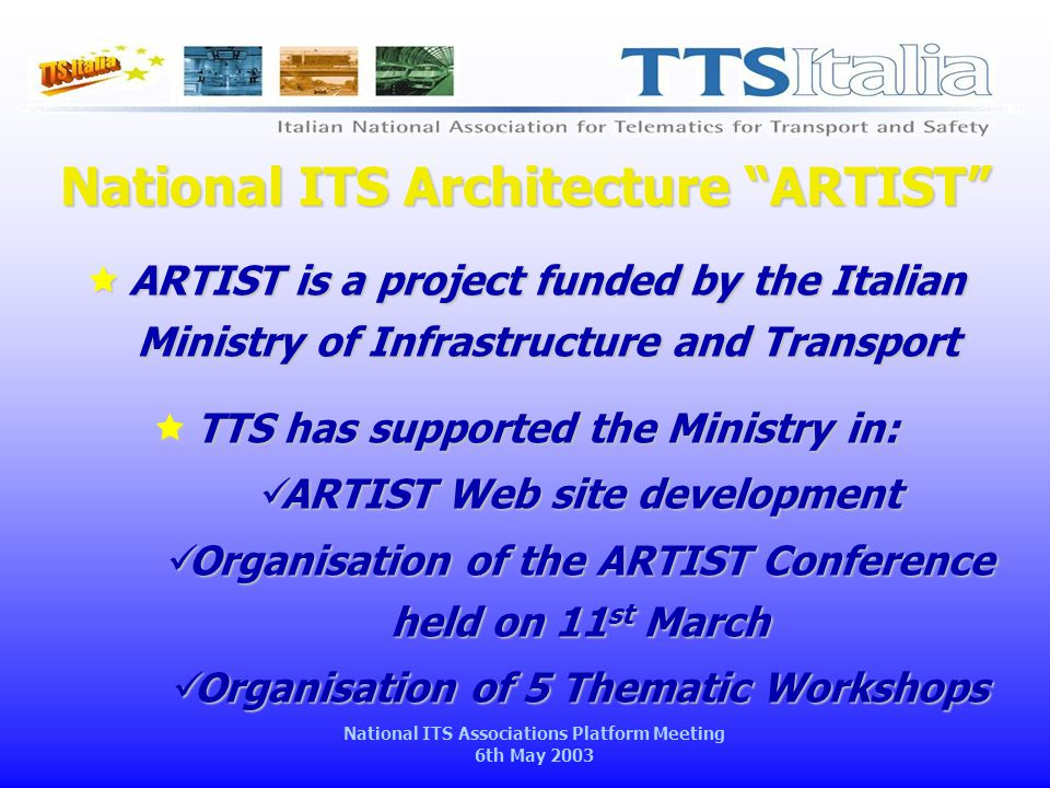 National ITS Associations Platform Meeting 6th May 2003 National ITS Architecture ARTIST  ARTIST is a project funded by the Italian Ministry of Infrastructure and Transport  TTS has supported the Ministry in: ARTIST Web site development ARTIST Web site development Organisation of the ARTIST Conference held on 11 st March Organisation of the ARTIST Conference held on 11 st March Organisation of 5 Thematic Workshops Organisation of 5 Thematic Workshops