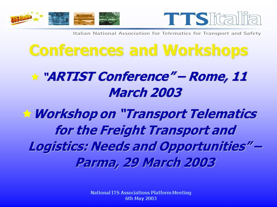 National ITS Associations Platform Meeting 6th May 2003 Conferences and Workshops  ARTIST Conference – Rome, 11 March 2003  Workshop on Transport Telematics for the Freight Transport and Logistics: Needs and Opportunities – Parma, 29 March 2003